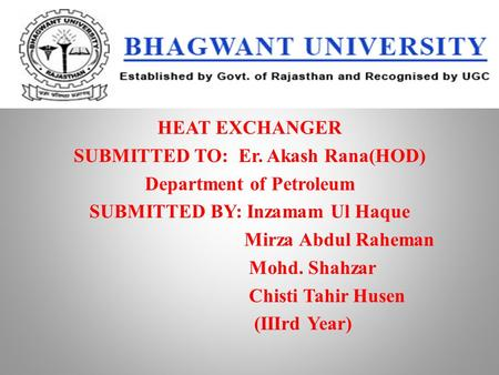 HEAT EXCHANGER SUBMITTED TO: Er. Akash Rana(HOD) Department of Petroleum SUBMITTED BY: Inzamam Ul Haque Mirza Abdul Raheman Mohd. Shahzar Chisti Tahir.