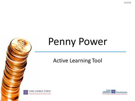 3.0.2.G1 Penny Power Active Learning Tool. 3.0.2.G1 © Take Charge Today – August 2013– Penny Power – Slide 2 Funded by a grant from Take Charge America,