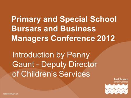 Primary and Special School Bursars and Business Managers Conference 2012 Introduction by Penny Gaunt - Deputy Director of Children's Services.