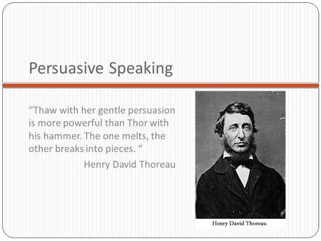 "Persuasive Speaking ""Thaw with her gentle persuasion is more powerful than Thor with his hammer. The one melts, the other breaks into pieces. "" Henry David."