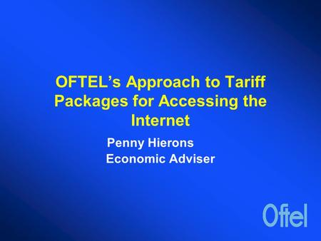 OFTEL's Approach to Tariff Packages for Accessing the Internet Penny Hierons Economic Adviser.
