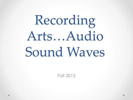 Recording Arts…Audio Sound Waves Fall 2015. What does this all mean to you in this class? You are always working with sound waves – it is important to.