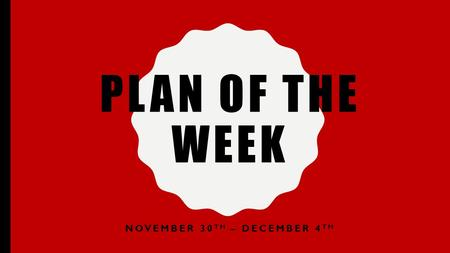 PLAN OF THE WEEK NOVEMBER 30 TH – DECEMBER 4 TH. MONDAY NOVEMBER 30 TH X-DAY Penny Wars Start –Bring in pennies for your class –Pennies are positive towards.