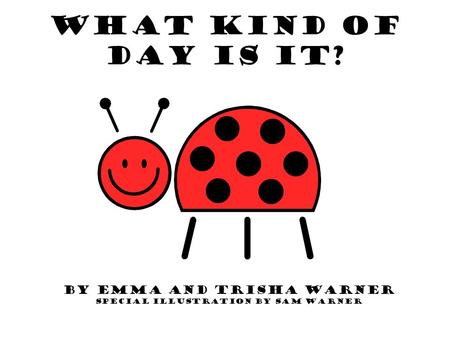 What Kind of Day is it? By Emma and Trisha Warner Special Illustration by Sam Warner.