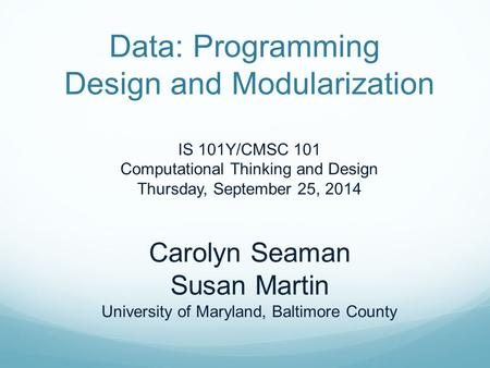 Data: Programming Design and Modularization IS 101Y/CMSC 101 Computational Thinking and Design Thursday, September 25, 2014 Carolyn Seaman Susan Martin.