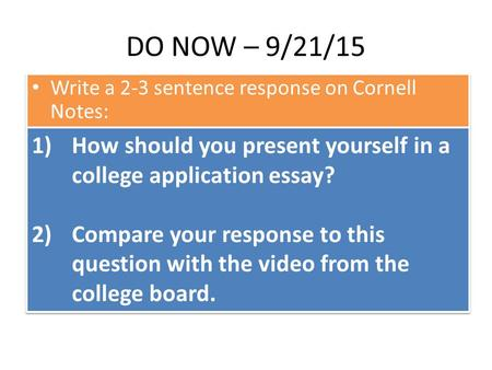 DO NOW – 9/21/15 Write a 2-3 sentence response on Cornell Notes: 1)How should you present yourself in a college application essay? 2)Compare your response.
