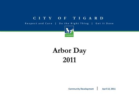 CITY OF TIGARD Respect and Care | Do the Right Thing | Get it Done Arbor Day 2011 April 12, 2011Community Development.