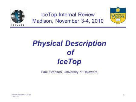 Physical Description of IceTop 3 Nov 2010 1 IceTop Internal Review Madison, November 3-4, 2010 Physical Description of IceTop Paul Evenson, University.