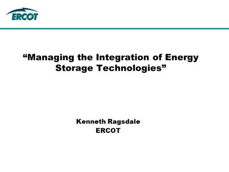 """Managing the Integration of Energy Storage Technologies"" Kenneth Ragsdale ERCOT."