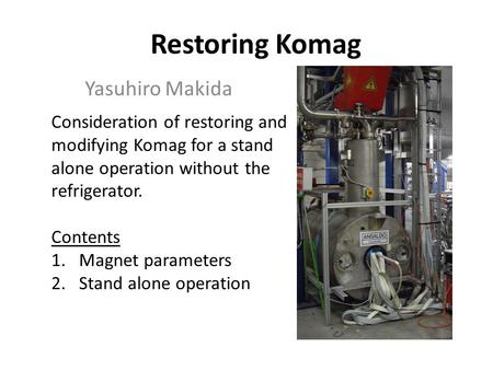 Restoring Komag Yasuhiro Makida Consideration of restoring and modifying Komag for a stand alone operation without the refrigerator. Contents 1.Magnet.