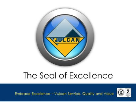 Embrace Excellence – Vulcan Service, Quality and Value The Seal of Excellence.