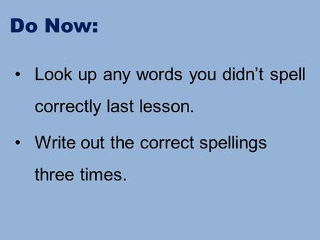Do Now: Look up any words you didn't spell correctly last lesson. Write out the correct spellings three times.