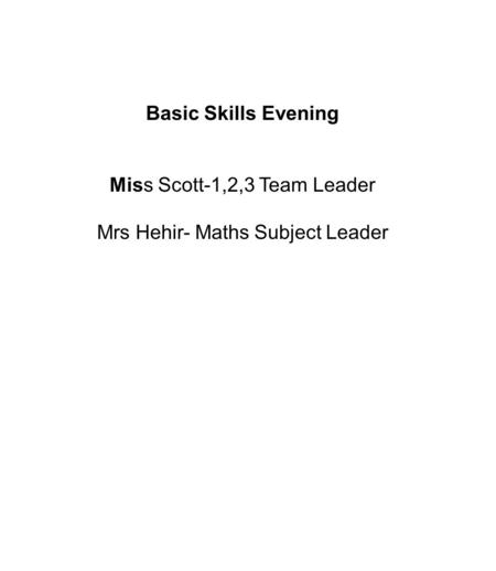 Basic Skills Evening Miss Scott-1,2,3 Team Leader Mrs Hehir- Maths Subject Leader.