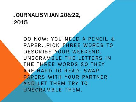 JOURNALISM JAN 20&22, 2015 DO NOW: YOU NEED A PENCIL & PAPER…PICK THREE WORDS TO DESCRIBE YOUR WEEKEND. UNSCRAMBLE THE LETTERS IN THE THREE WORDS SO THEY.