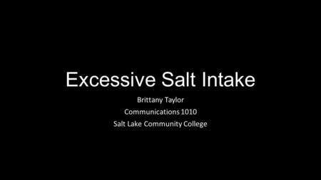 Excessive Salt Intake Brittany Taylor Communications 1010 Salt Lake Community College.