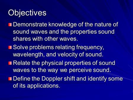 Objectives Demonstrate knowledge of the nature of sound waves and the properties sound shares with other waves. Solve problems relating frequency, wavelength,
