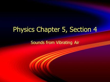 Physics Chapter 5, Section 4 Sounds from Vibrating Air.