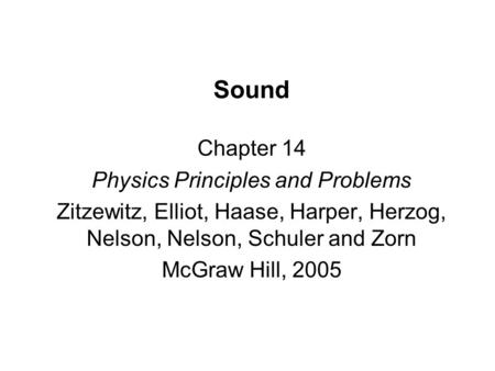Sound Chapter 14 Physics Principles and Problems Zitzewitz, Elliot, Haase, Harper, Herzog, Nelson, Nelson, Schuler and Zorn McGraw Hill, 2005.