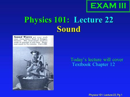 Physics 101: Lecture 22, Pg 1 Physics 101: Lecture 22 Sound Today's lecture will cover Textbook Chapter 12 EXAM III.