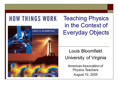 Louis Bloomfield University of Virginia American Association of Physics Teachers August 10, 2005 Teaching Physics in the Context of Everyday Objects.