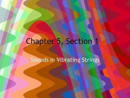 Chapter 5, Section 1 Sounds in Vibrating Strings.
