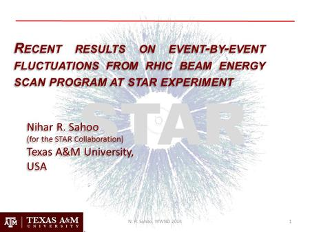 R ECENT RESULTS ON EVENT - BY - EVENT FLUCTUATIONS FROM RHIC BEAM ENERGY SCAN PROGRAM AT STAR EXPERIMENT Nihar R. Sahoo (for the STAR Collaboration) Texas.