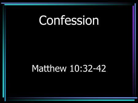Confession Matthew 10:32-42. Review Hear –Matthew 11:15 –Acts 17:10, 11 –Romans 1:16; 10:17 –Revelation 2:7, 11, 17, 29; 3:6, 13, 22.