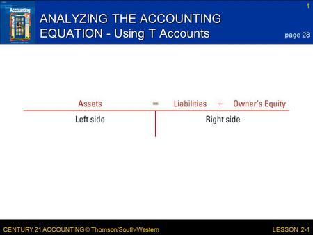 CENTURY 21 ACCOUNTING © Thomson/South-Western 1 LESSON 2-1 ANALYZING THE ACCOUNTING EQUATION - Using T Accounts page 28.