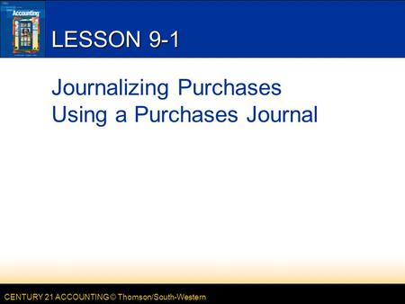 CENTURY 21 ACCOUNTING © Thomson/South-Western LESSON 9-1 Journalizing Purchases Using a Purchases Journal.