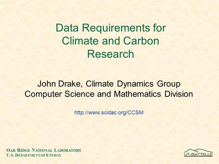O AK R IDGE N ATIONAL L ABORATORY U.S. D EPARTMENT OF E NERGY Data Requirements for Climate and Carbon Research John Drake, Climate Dynamics Group Computer.