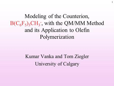 1 Modeling of the Counterion, B(C 6 F 5 ) 3 CH 3 -, with the QM/MM Method and its Application to Olefin Polymerization Kumar Vanka and Tom Ziegler University.