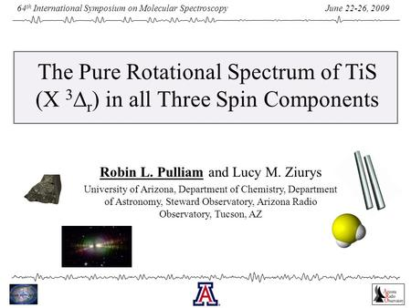 June 22-26, 2009 64 th International Symposium on Molecular Spectroscopy The Pure Rotational Spectrum of TiS (X 3  r ) in all Three Spin Components Robin.