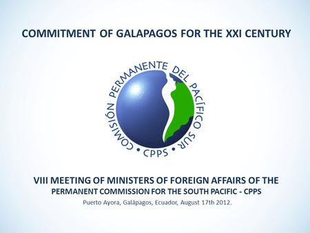 VIII MEETING OF MINISTERS OF FOREIGN AFFAIRS OF THE PERMANENT COMMISSION FOR THE SOUTH PACIFIC - CPPS Puerto Ayora, Galápagos, Ecuador, August 17th 2012.