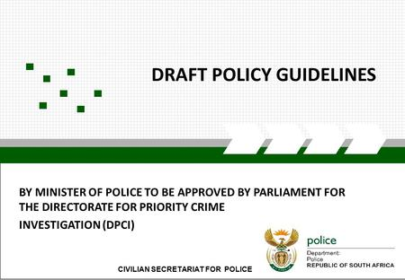 CIVILIAN SECRETARIAT FOR POLICE1 DRAFT POLICY GUIDELINES CIVILIAN SECRETARIAT FOR POLICE BY MINISTER OF POLICE TO BE APPROVED BY PARLIAMENT FOR THE DIRECTORATE.