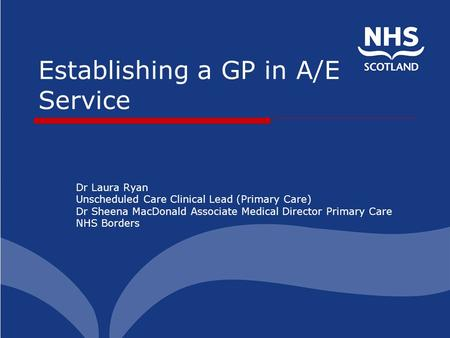 Establishing a GP in A/E Service Dr Laura Ryan Unscheduled Care Clinical Lead (Primary Care) Dr Sheena MacDonald Associate Medical Director Primary Care.