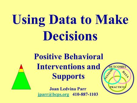 Using Data to Make Decisions Positive Behavioral Interventions and Supports SYSTEMS PRACTICES DA T A OUTCOMES Joan Ledvina Parr
