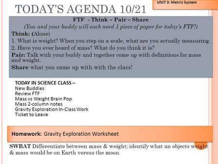 TODAY'S AGENDA 10/21 FTF - Think – Pair – Share (You and your buddy will each need 1 piece of paper for today's FTF!) Think: ( Alone) 1. What is weight?