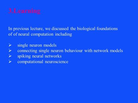 3.Learning In previous lecture, we discussed the biological foundations of of neural computation including  single neuron models  connecting single neuron.