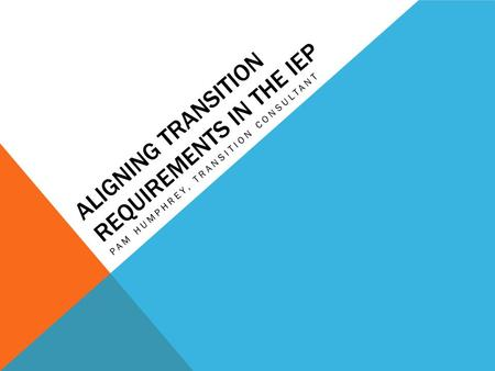 ALIGNING TRANSITION REQUIREMENTS IN THE IEP PAM HUMPHREY, TRANSITION CONSULTANT.