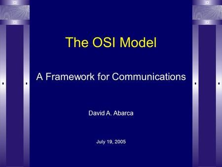 The OSI Model A Framework for Communications David A. Abarca July 19, 2005.