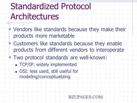 BZUPAGES.COM Standardized Protocol Architectures  Vendors like standards because they make their products more marketable  Customers like standards because.