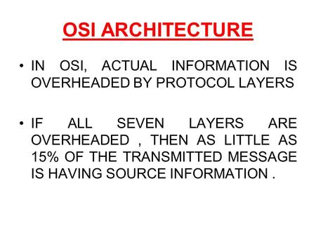 OSI ARCHITECTURE IN OSI, ACTUAL INFORMATION IS OVERHEADED BY PROTOCOL LAYERS IF ALL SEVEN LAYERS ARE OVERHEADED, THEN AS LITTLE AS 15% OF THE TRANSMITTED.