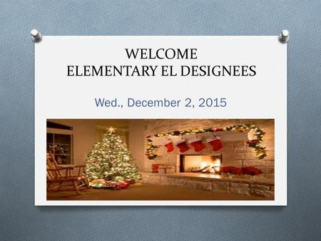 WELCOME ELEMENTARY EL DESIGNEES Wed., December 2, 2015.