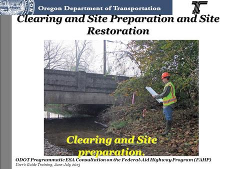 ODOT Programmatic ESA Consultation on the Federal-Aid Highway Program (FAHP) User's Guide Training, June-July 2013 Clearing and Site Preparation and Site.