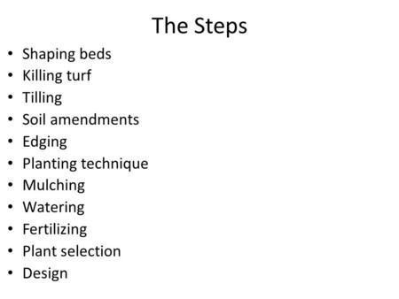 The Steps Shaping beds Killing turf Tilling Soil amendments Edging Planting technique Mulching Watering Fertilizing Plant selection Design.