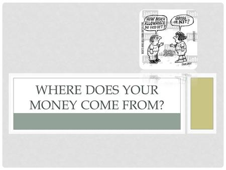 WHERE DOES YOUR MONEY COME FROM?. FORMS OF INCOME Earned Income Money you earn while working Subject to taxes Several different forms Depends on your.