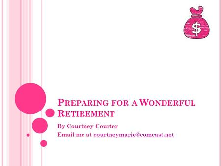 P REPARING FOR A W ONDERFUL R ETIREMENT By Courtney Courter  me at