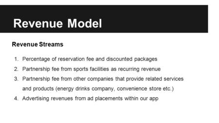Revenue Model 1.Percentage of reservation fee and discounted packages 2.Partnership fee from sports facilities as recurring revenue 3.Partnership fee from.
