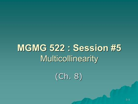 5-1 MGMG 522 : Session #5 Multicollinearity (Ch. 8)