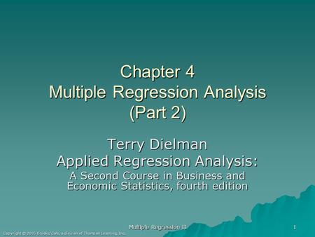 Multiple Regression II 1 Copyright © 2005 Brooks/Cole, a division of Thomson Learning, Inc. Chapter 4 Multiple Regression Analysis (Part 2) Terry Dielman.
